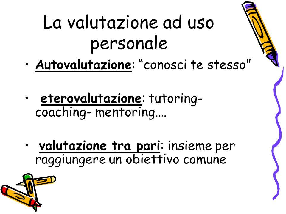 La valutazione ad uso personale Autovalutazione: conosci te stesso eterovalutazione: tutoring- coaching- mentoring…. valutazione tra pari: insieme per