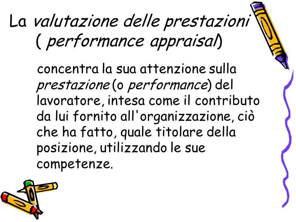 La valutazione delle prestazioni ( performance appraisal) concentra la sua attenzione sulla prestazione (o performance) del lavoratore, intesa come il