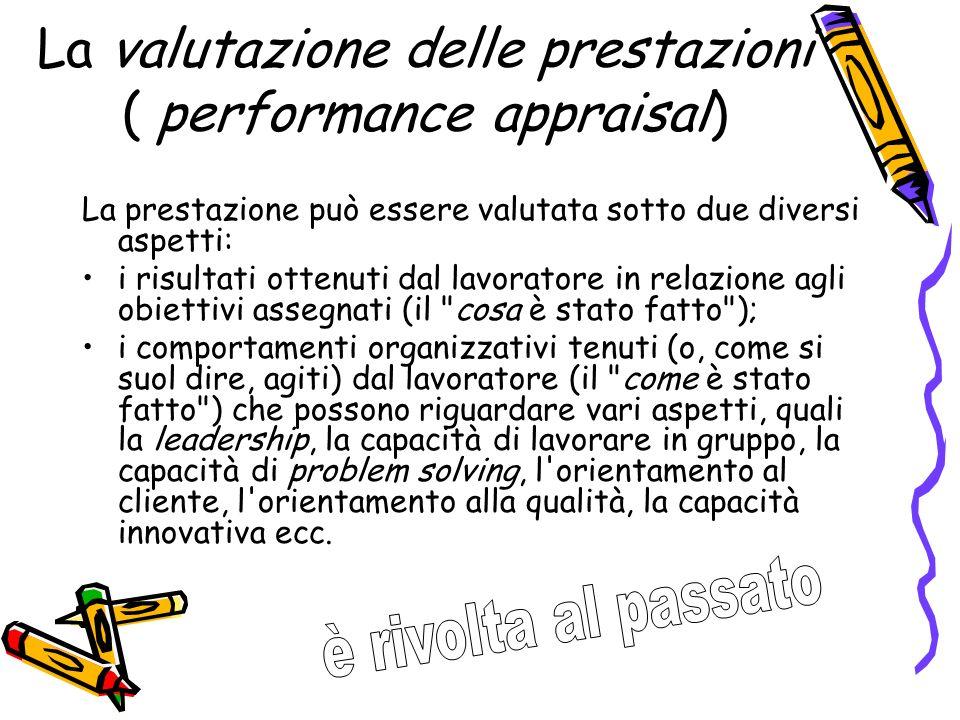 La valutazione delle prestazioni ( performance appraisal) La prestazione può essere valutata sotto due diversi aspetti: i risultati ottenuti dal lavor