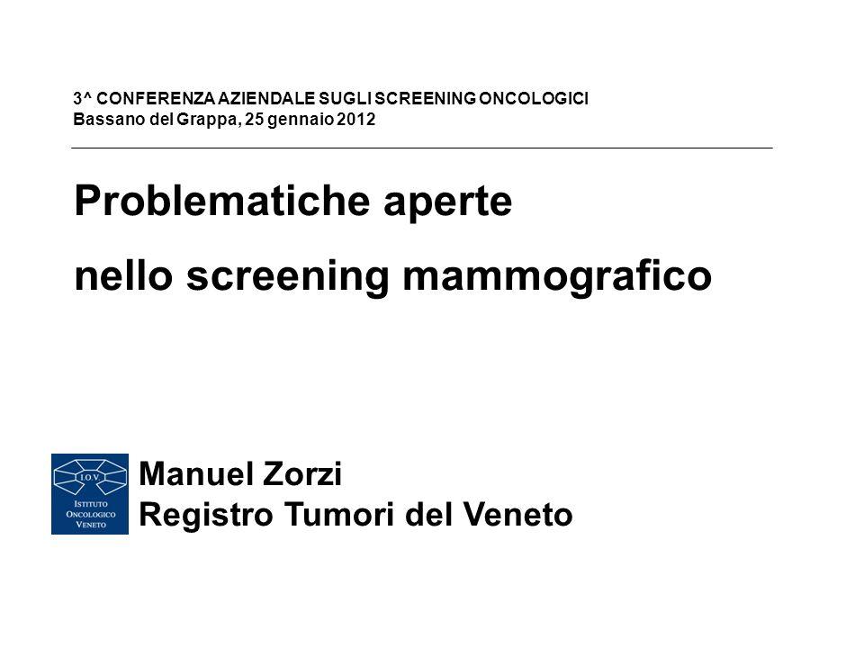 Problematiche aperte nello screening mammografico Manuel Zorzi Registro Tumori del Veneto 3^ CONFERENZA AZIENDALE SUGLI SCREENING ONCOLOGICI Bassano del Grappa, 25 gennaio 2012