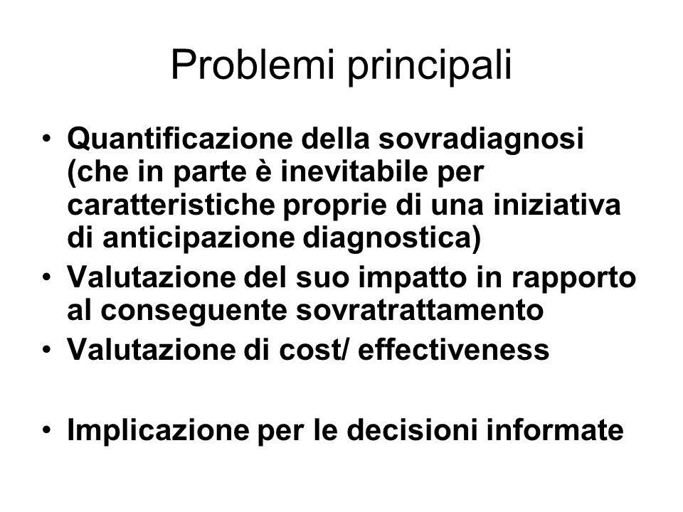 Problemi principali Quantificazione della sovradiagnosi (che in parte è inevitabile per caratteristiche proprie di una iniziativa di anticipazione diagnostica) Valutazione del suo impatto in rapporto al conseguente sovratrattamento Valutazione di cost/ effectiveness Implicazione per le decisioni informate