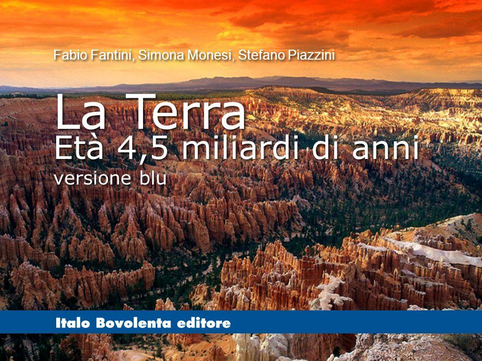 F. Fantini, S. Monesi, S. Piazzini – la Terra età 4,5 miliardi di anni – versione blu - © Italo Bovolenta editore 2010 Fabio Fantini, Simona Monesi, S