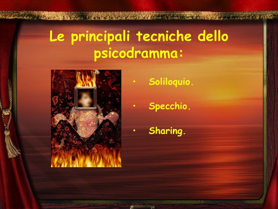 Le principali tecniche dello psicodramma: Soliloquio. Specchio. Sharing.