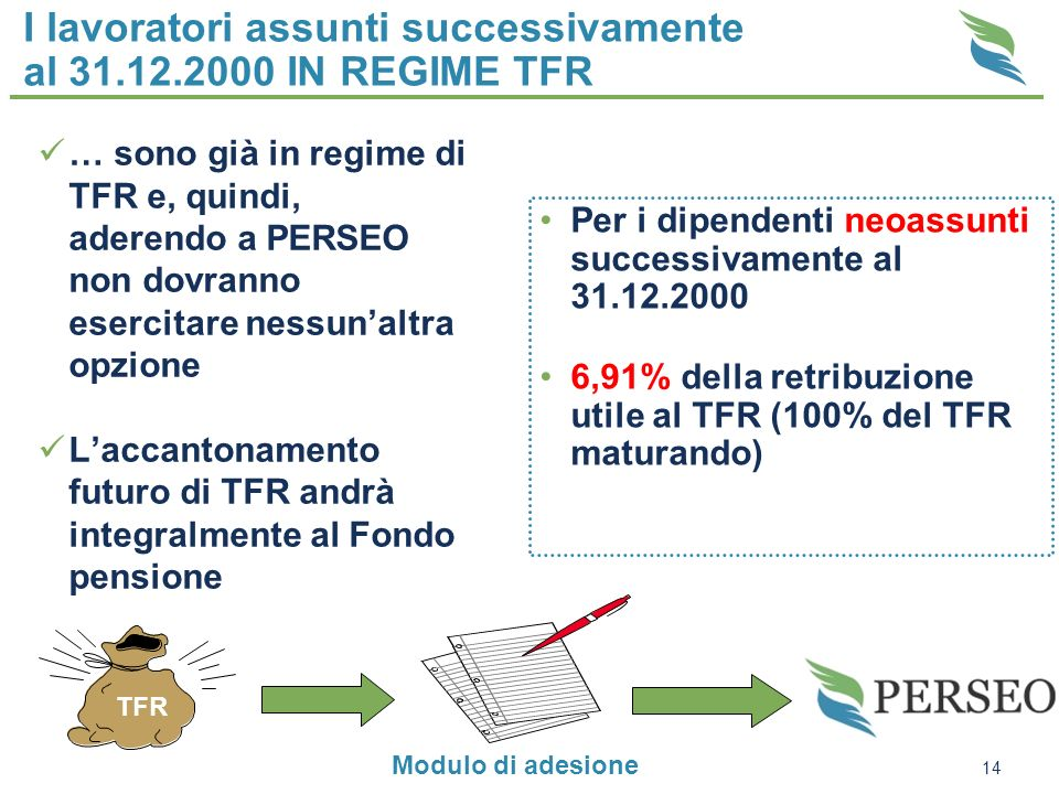 14 I lavoratori assunti successivamente al 31.12.2000 IN REGIME TFR … sono già in regime di TFR e, quindi, aderendo a PERSEO non dovranno esercitare n