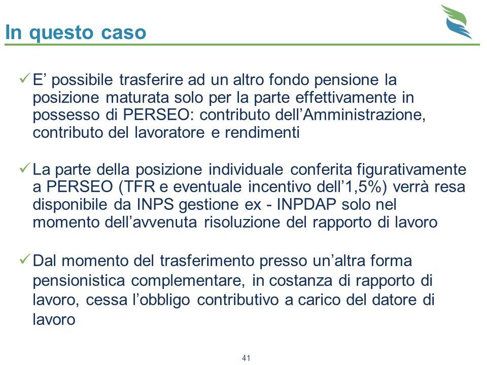 41 In questo caso E possibile trasferire ad un altro fondo pensione la posizione maturata solo per la parte effettivamente in possesso di PERSEO: cont