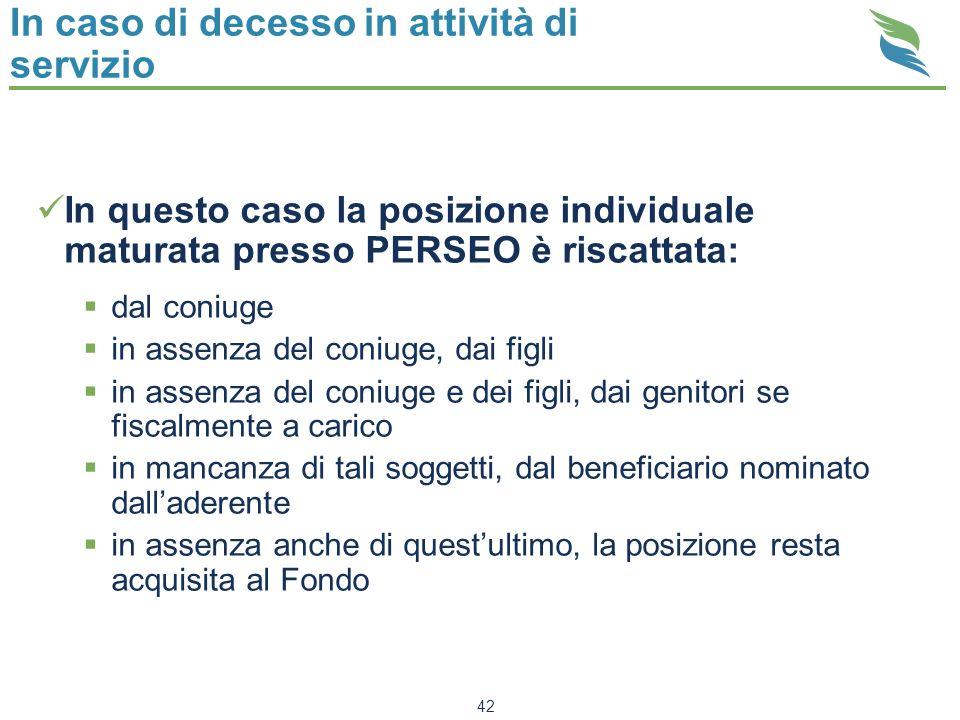 42 In caso di decesso in attività di servizio In questo caso la posizione individuale maturata presso PERSEO è riscattata: dal coniuge in assenza del
