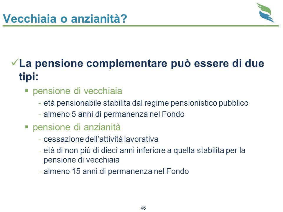 46 Vecchiaia o anzianità? La pensione complementare può essere di due tipi: pensione di vecchiaia -età pensionabile stabilita dal regime pensionistico