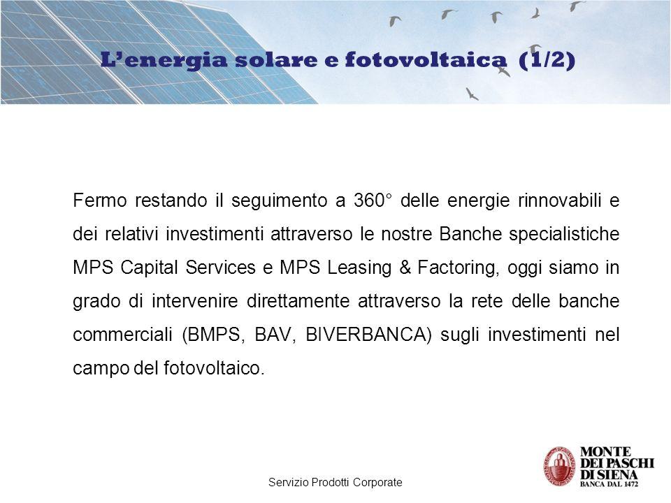 Servizio Prodotti Corporate Fermo restando il seguimento a 360° delle energie rinnovabili e dei relativi investimenti attraverso le nostre Banche specialistiche MPS Capital Services e MPS Leasing & Factoring, oggi siamo in grado di intervenire direttamente attraverso la rete delle banche commerciali (BMPS, BAV, BIVERBANCA) sugli investimenti nel campo del fotovoltaico.
