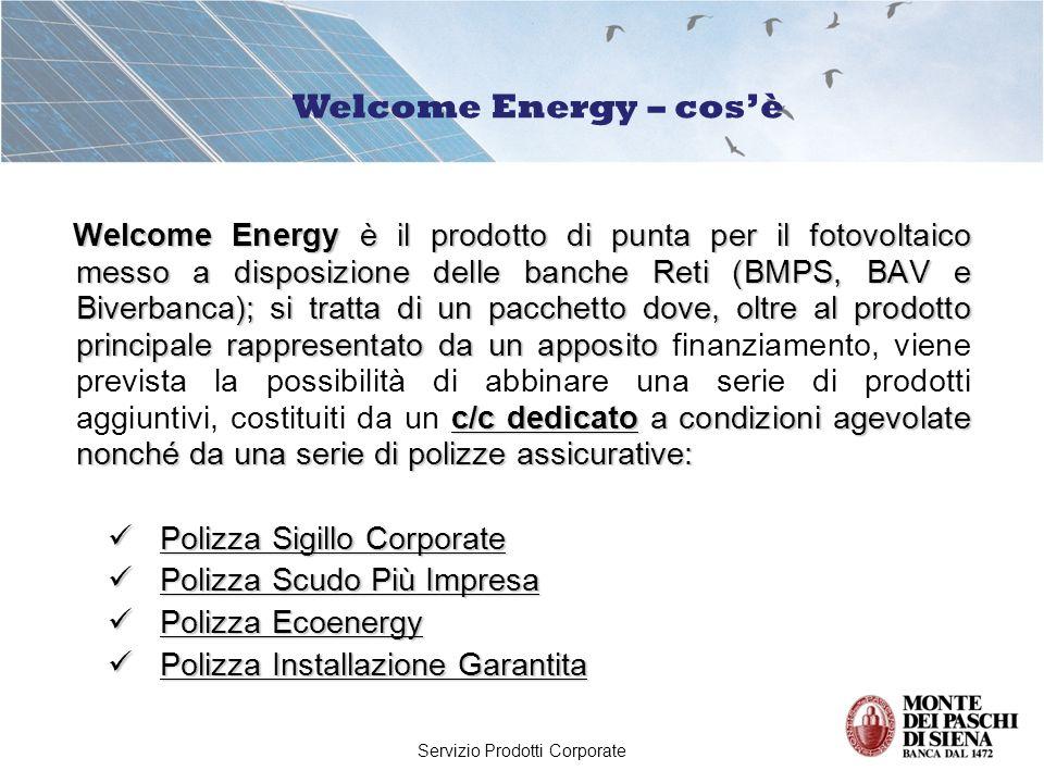 Servizio Prodotti Corporate Welcome Energy è il prodotto di punta per il fotovoltaico messo a disposizione delle banche Reti (BMPS, BAV e Biverbanca); si tratta di un pacchetto dove, oltre al prodotto principale rappresentato da un apposito c/c dedicato a condizioni agevolate nonché da una serie di polizze assicurative: Welcome Energy è il prodotto di punta per il fotovoltaico messo a disposizione delle banche Reti (BMPS, BAV e Biverbanca); si tratta di un pacchetto dove, oltre al prodotto principale rappresentato da un apposito finanziamento, viene prevista la possibilità di abbinare una serie di prodotti aggiuntivi, costituiti da un c/c dedicato a condizioni agevolate nonché da una serie di polizze assicurative: Polizza Sigillo Corporate Polizza Sigillo Corporate Polizza Scudo Più Impresa Polizza Scudo Più Impresa Polizza Ecoenergy Polizza Ecoenergy Polizza Installazione Garantita Polizza Installazione Garantita Welcome Energy – cosè