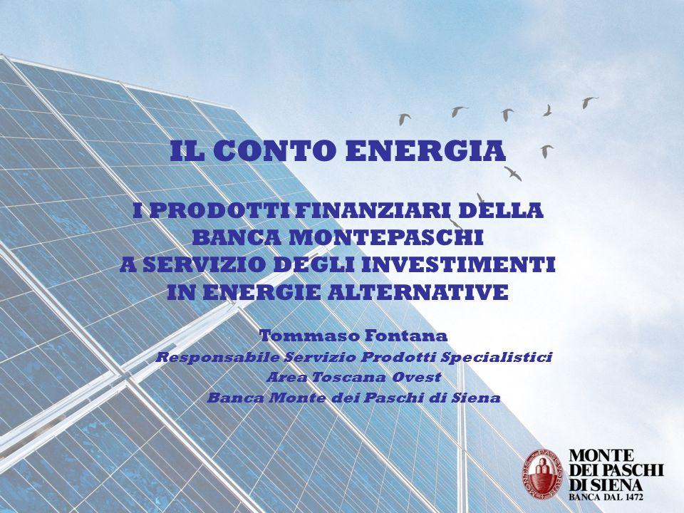 IL CONTO ENERGIA I PRODOTTI FINANZIARI DELLA BANCA MONTEPASCHI A SERVIZIO DEGLI INVESTIMENTI IN ENERGIE ALTERNATIVE Tommaso Fontana Responsabile Servi