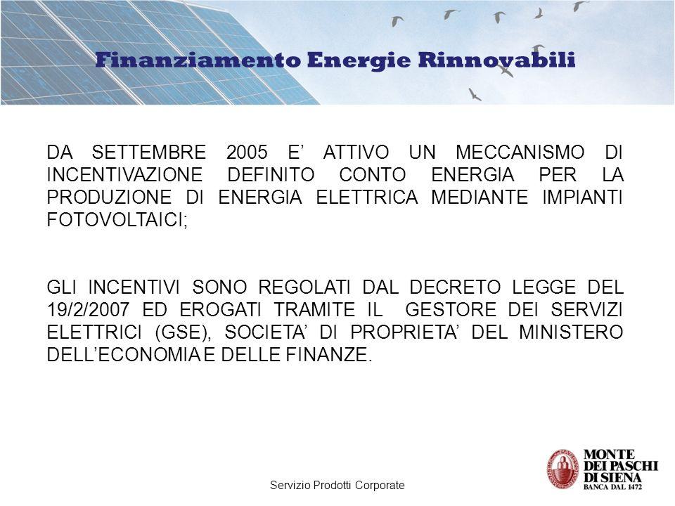 Servizio Prodotti Corporate Finanziamento Energie Rinnovabili DA SETTEMBRE 2005 E ATTIVO UN MECCANISMO DI INCENTIVAZIONE DEFINITO CONTO ENERGIA PER LA PRODUZIONE DI ENERGIA ELETTRICA MEDIANTE IMPIANTI FOTOVOLTAICI; GLI INCENTIVI SONO REGOLATI DAL DECRETO LEGGE DEL 19/2/2007 ED EROGATI TRAMITE IL GESTORE DEI SERVIZI ELETTRICI (GSE), SOCIETA DI PROPRIETA DEL MINISTERO DELLECONOMIA E DELLE FINANZE.