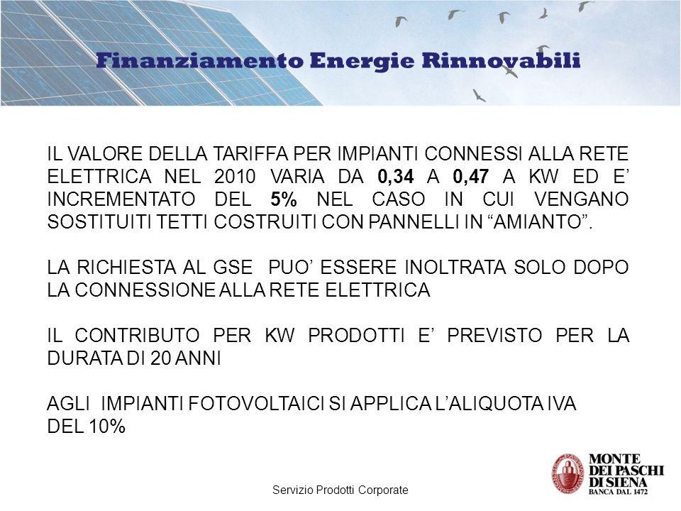 Servizio Prodotti Corporate Finanziamento Energie Rinnovabili IL VALORE DELLA TARIFFA PER IMPIANTI CONNESSI ALLA RETE ELETTRICA NEL 2010 VARIA DA 0,34 A 0,47 A KW ED E INCREMENTATO DEL 5% NEL CASO IN CUI VENGANO SOSTITUITI TETTI COSTRUITI CON PANNELLI IN AMIANTO.