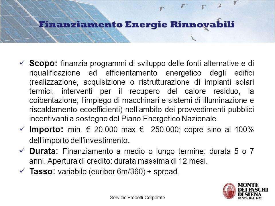 Servizio Prodotti Corporate Finanziamento Energie Rinnovabili Scopo: finanzia programmi di sviluppo delle fonti alternative e di riqualificazione ed efficientamento energetico degli edifici (realizzazione, acquisizione o ristrutturazione di impianti solari termici, interventi per il recupero del calore residuo, la coibentazione, limpiego di macchinari e sistemi di illuminazione e riscaldamento ecoefficienti) nellambito dei provvedimenti pubblici incentivanti a sostegno del Piano Energetico Nazionale.