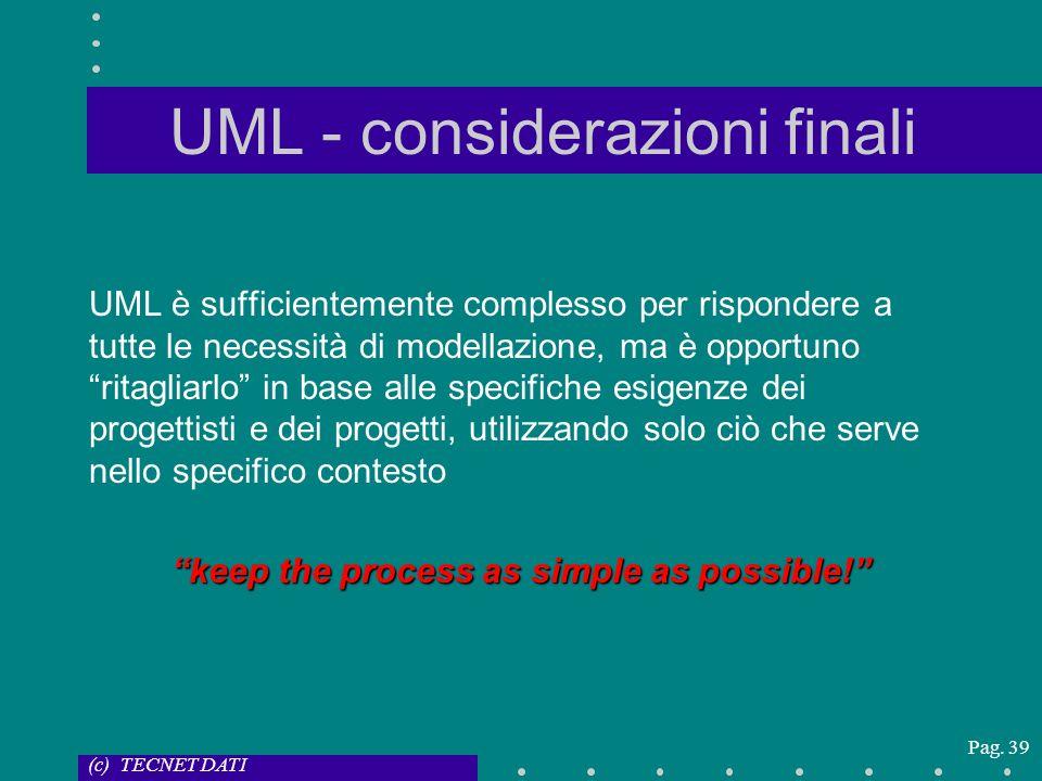 (c) TECNET DATI Pag. 39 UML - considerazioni finali UML è sufficientemente complesso per rispondere a tutte le necessità di modellazione, ma è opportu