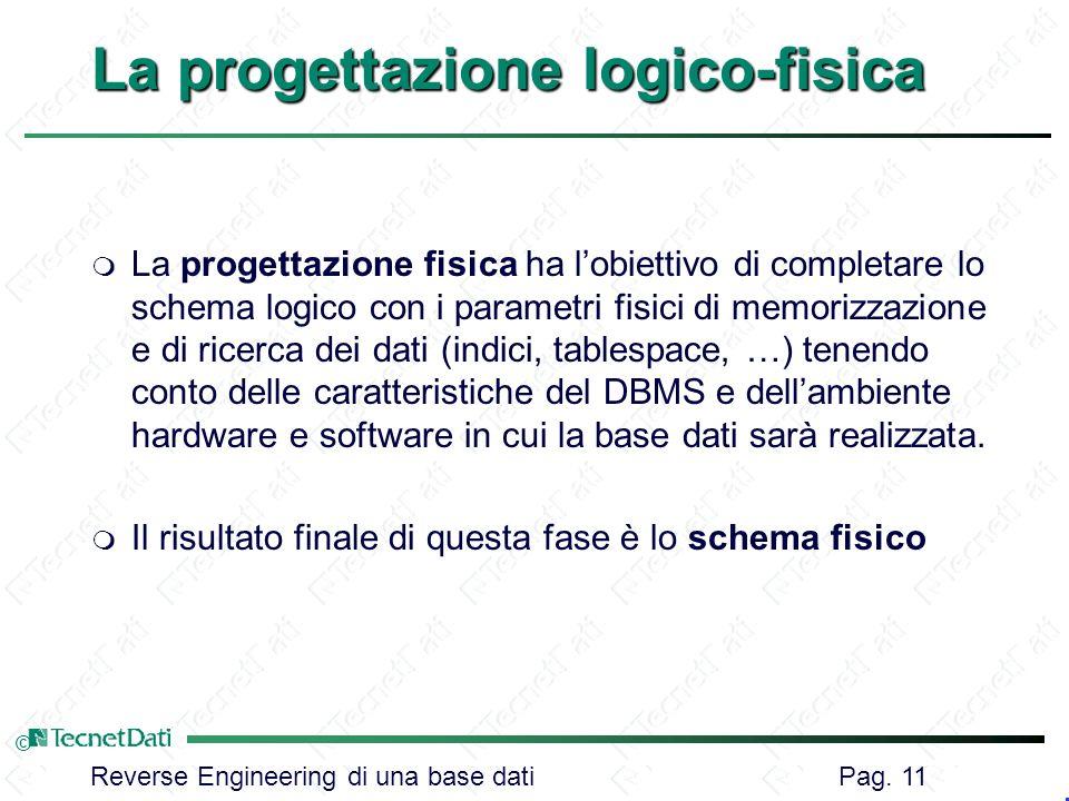 Reverse Engineering di una base dati Pag. 11 © La progettazione logico-fisica m La progettazione fisica ha lobiettivo di completare lo schema logico c