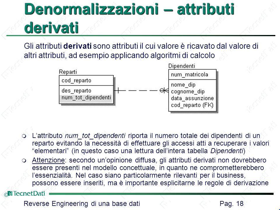 Reverse Engineering di una base dati Pag. 18 © Denormalizzazioni – attributi derivati m Lattributo num_tot_dipendenti riporta il numero totale dei dip