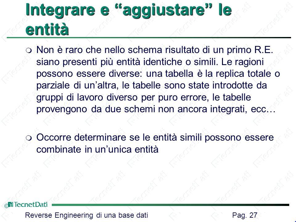 Reverse Engineering di una base dati Pag. 27 © Integrare e aggiustare le entità m Non è raro che nello schema risultato di un primo R.E. siano present
