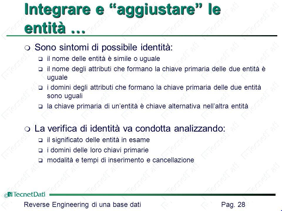 Reverse Engineering di una base dati Pag. 28 © Integrare e aggiustare le entità … m Sono sintomi di possibile identità: il nome delle entità è simile