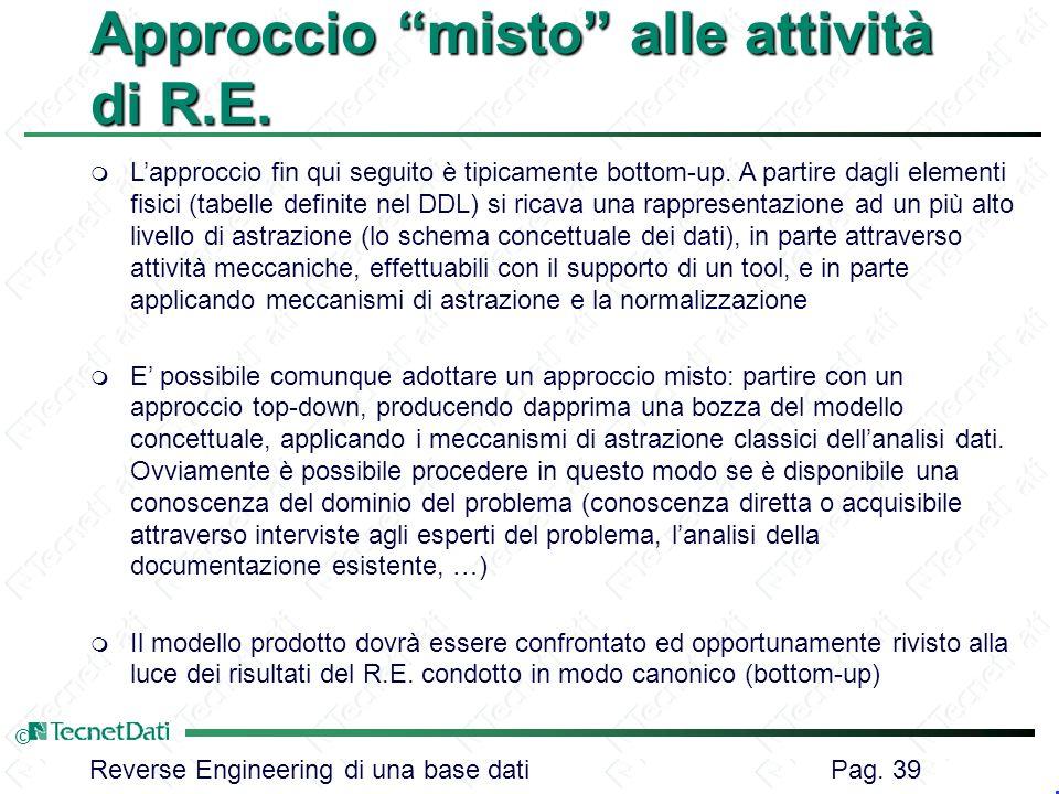 Reverse Engineering di una base dati Pag. 39 © Approccio misto alle attività di R.E. m Lapproccio fin qui seguito è tipicamente bottom-up. A partire d