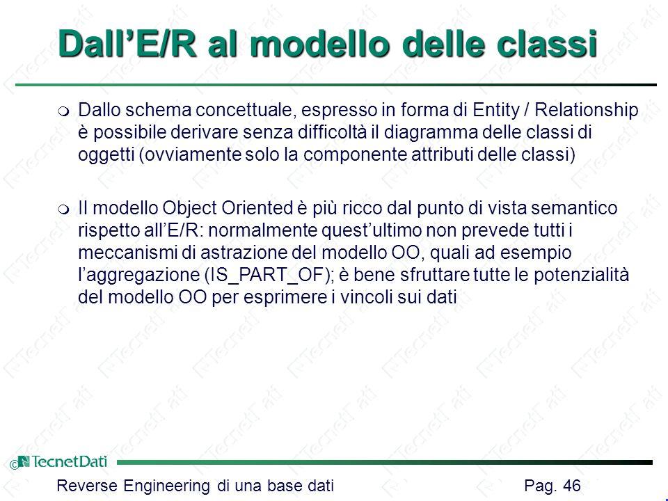Reverse Engineering di una base dati Pag. 46 © DallE/R al modello delle classi m Dallo schema concettuale, espresso in forma di Entity / Relationship