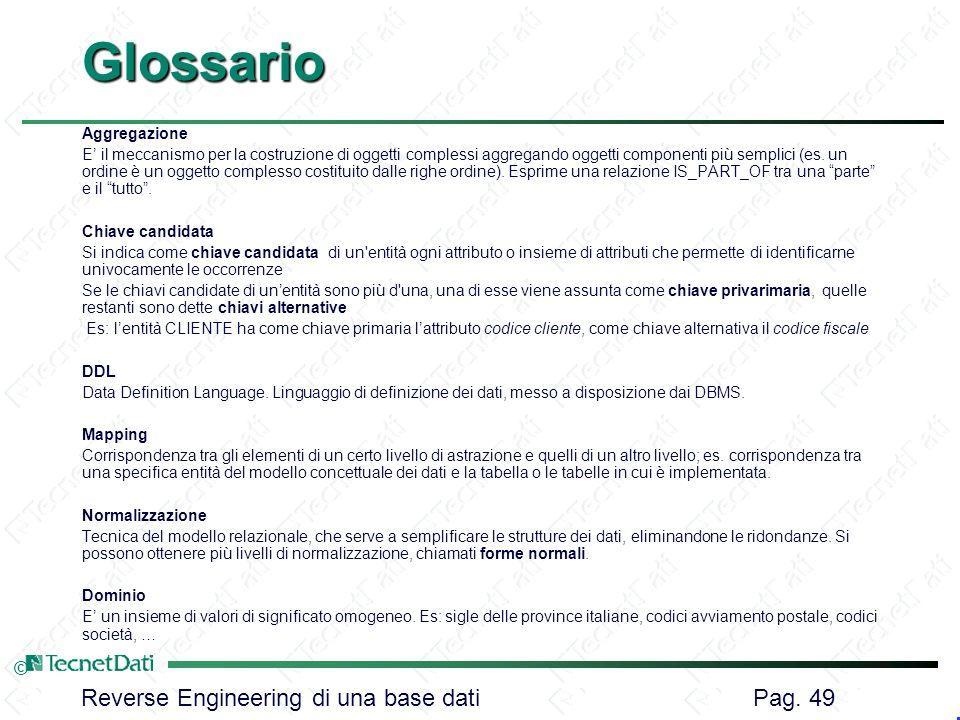 Reverse Engineering di una base dati Pag. 49 ©Glossario Aggregazione E il meccanismo per la costruzione di oggetti complessi aggregando oggetti compon