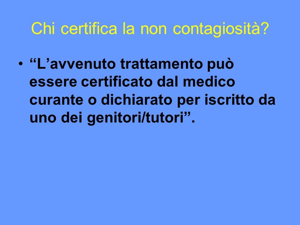 Chi certifica la non contagiosità? Lavvenuto trattamento può essere certificato dal medico curante o dichiarato per iscritto da uno dei genitori/tutor