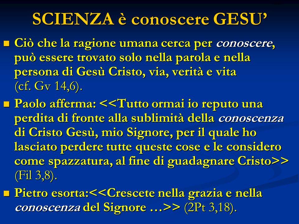 SCIENZA è conoscere GESU Ciò che la ragione umana cerca per conoscere, può essere trovato solo nella parola e nella persona di Gesù Cristo, via, verità e vita (cf.