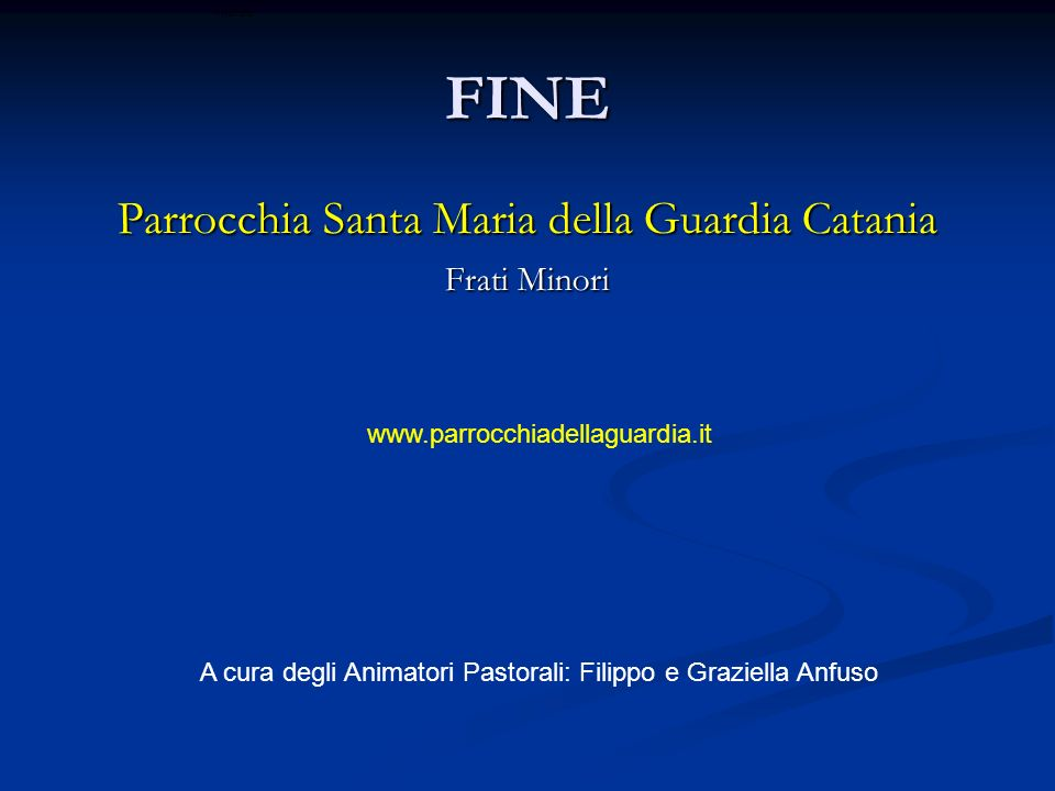 FINE Parrocchia Santa Maria della Guardia Catania Frati Minori A cura degli Animatori Pastorali: Filippo e Graziella Anfuso www.parrocchiadellaguardia