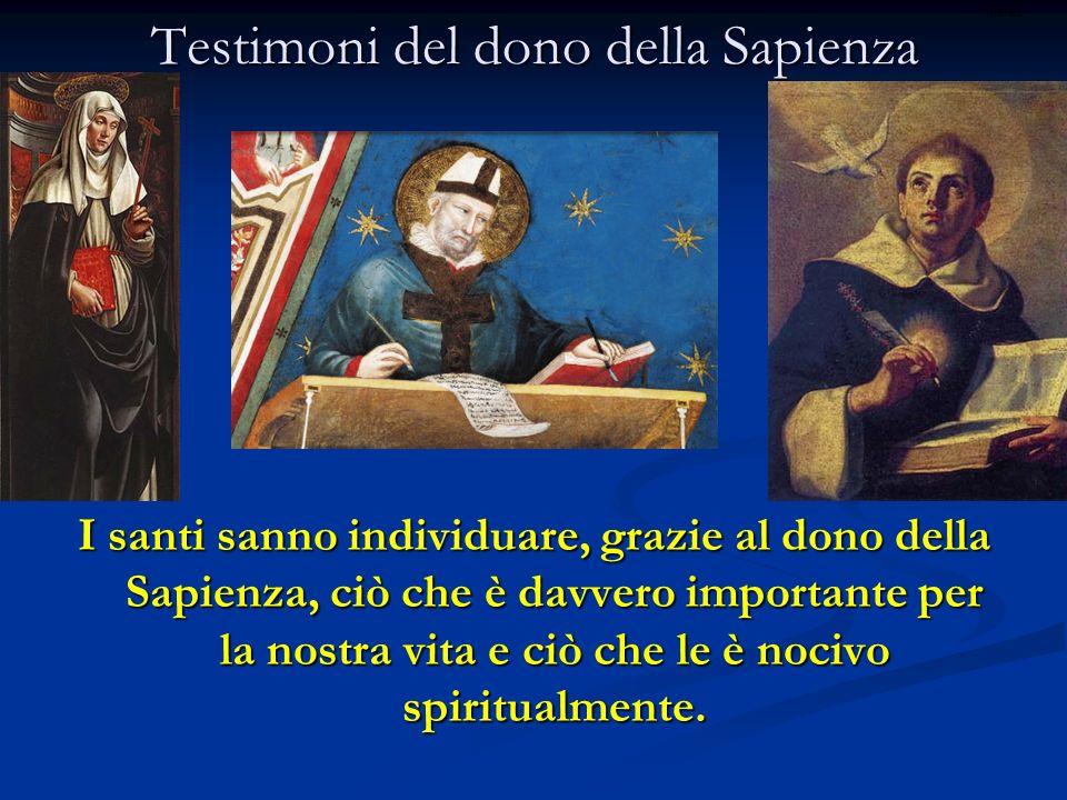 Testimoni del dono della Sapienza I santi sanno individuare, grazie al dono della Sapienza, ciò che è davvero importante per la nostra vita e ciò che