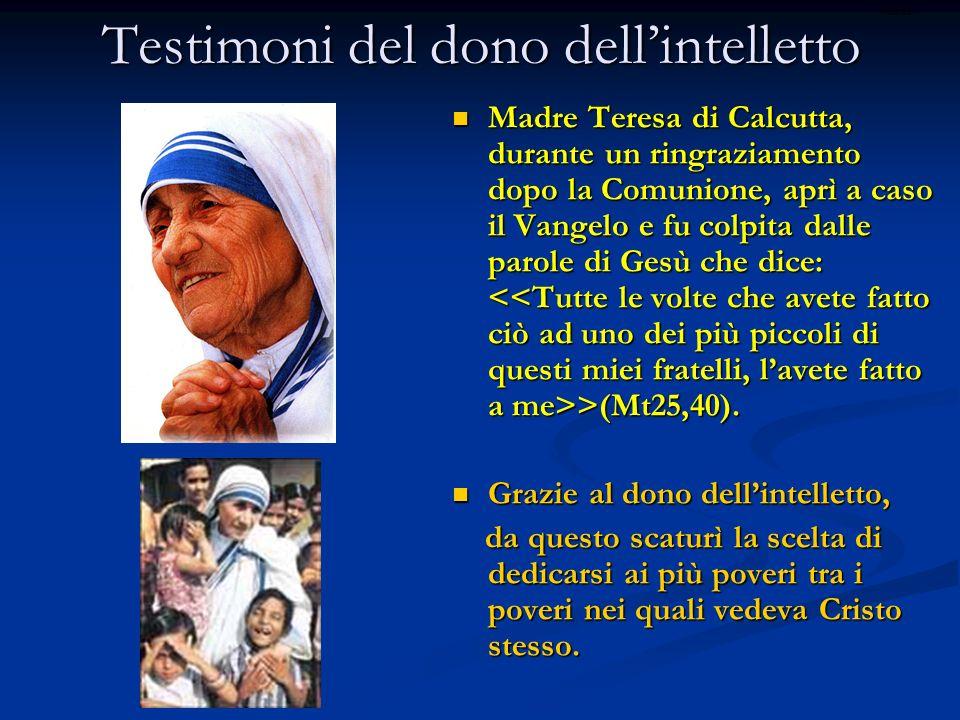Testimoni del dono dellintelletto Madre Teresa di Calcutta, durante un ringraziamento dopo la Comunione, aprì a caso il Vangelo e fu colpita dalle parole di Gesù che dice: >(Mt25,40).