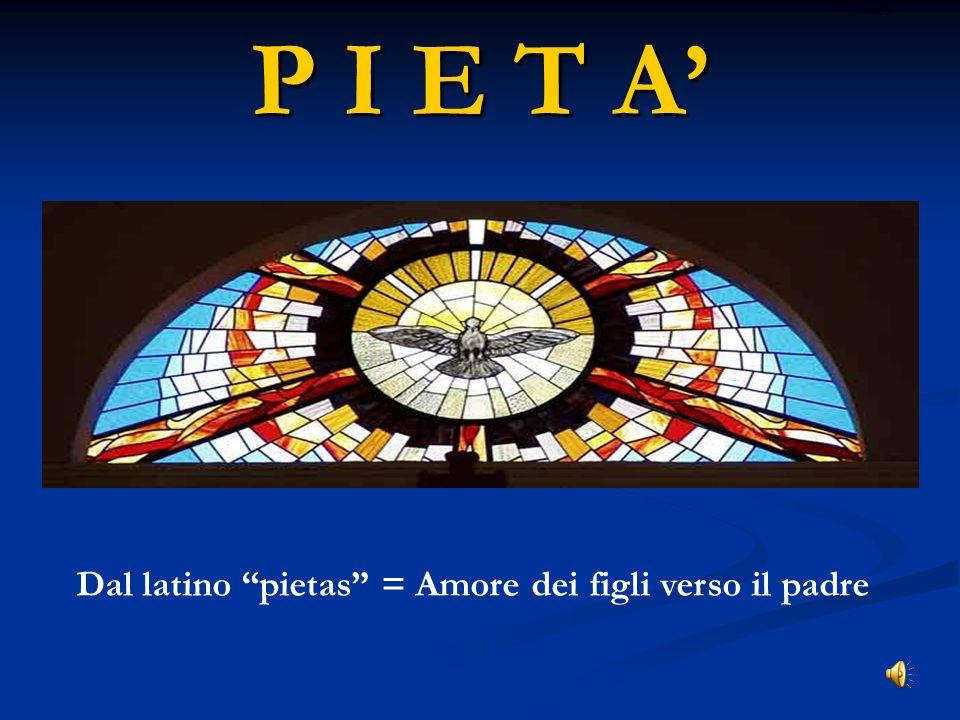 P I E T A Dal latino pietas = Amore dei figli verso il padre ritardo