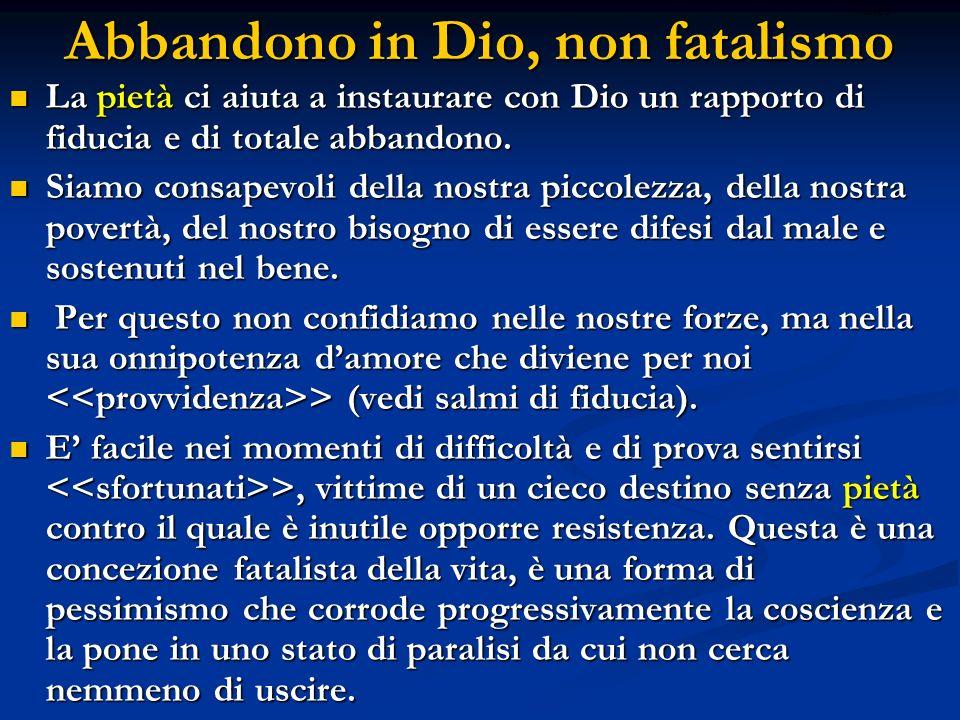 Abbandono in Dio, non fatalismo La pietà ci aiuta a instaurare con Dio un rapporto di fiducia e di totale abbandono. La pietà ci aiuta a instaurare co