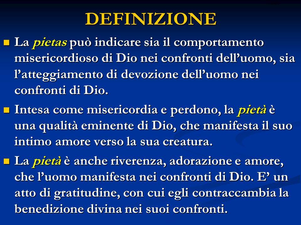 DEFINIZIONE La pietas può indicare sia il comportamento misericordioso di Dio nei confronti delluomo, sia latteggiamento di devozione delluomo nei confronti di Dio.