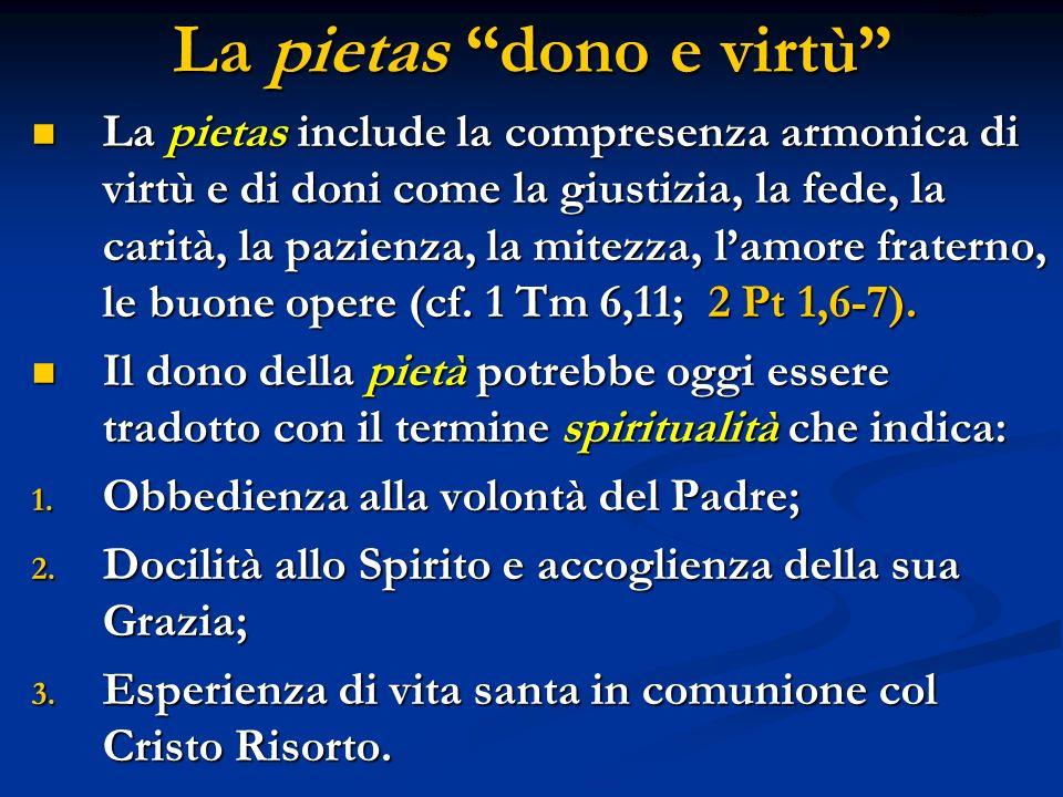 La pietas dono e virtù La pietas include la compresenza armonica di virtù e di doni come la giustizia, la fede, la carità, la pazienza, la mitezza, la