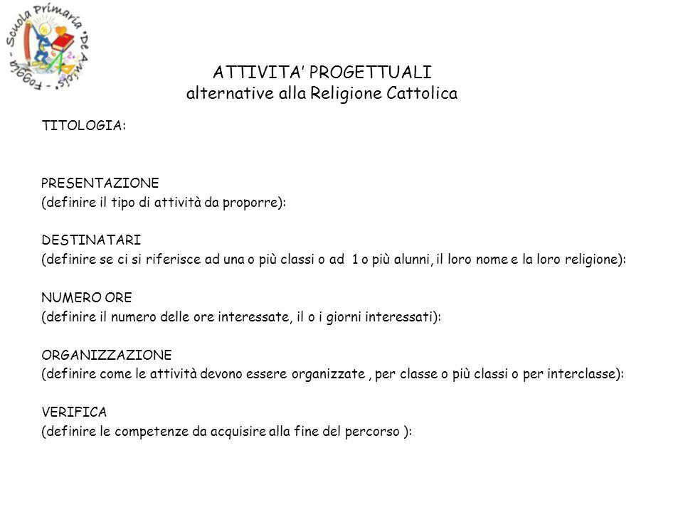 ATTIVITA PROGETTUALI alternative alla Religione Cattolica TITOLOGIA: PRESENTAZIONE (definire il tipo di attività da proporre): DESTINATARI (definire se ci si riferisce ad una o più classi o ad 1 o più alunni, il loro nome e la loro religione): NUMERO ORE (definire il numero delle ore interessate, il o i giorni interessati): ORGANIZZAZIONE (definire come le attività devono essere organizzate, per classe o più classi o per interclasse): VERIFICA (definire le competenze da acquisire alla fine del percorso ):