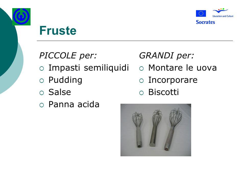 Fruste PICCOLE per: Impasti semiliquidi Pudding Salse Panna acida GRANDI per: Montare le uova Incorporare Biscotti