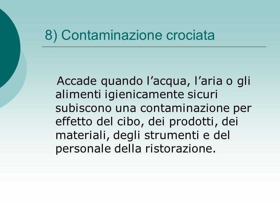 8) Contaminazione crociata Accade quando lacqua, laria o gli alimenti igienicamente sicuri subiscono una contaminazione per effetto del cibo, dei prod