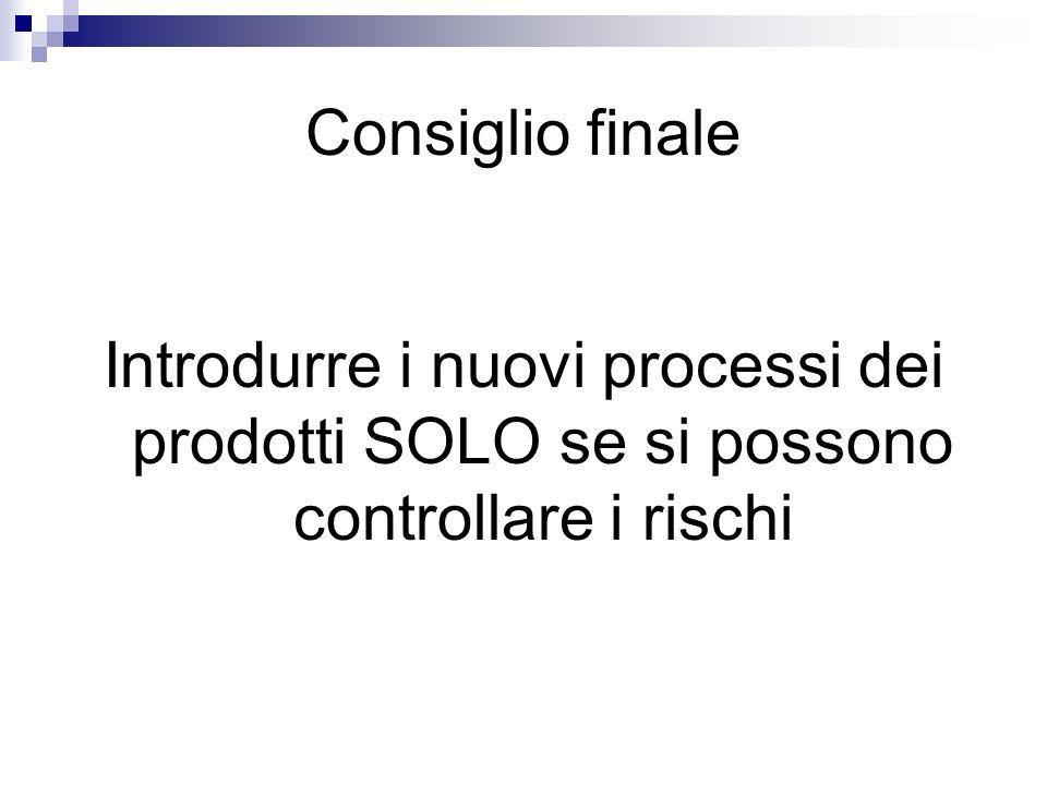 Consiglio finale Introdurre i nuovi processi dei prodotti SOLO se si possono controllare i rischi