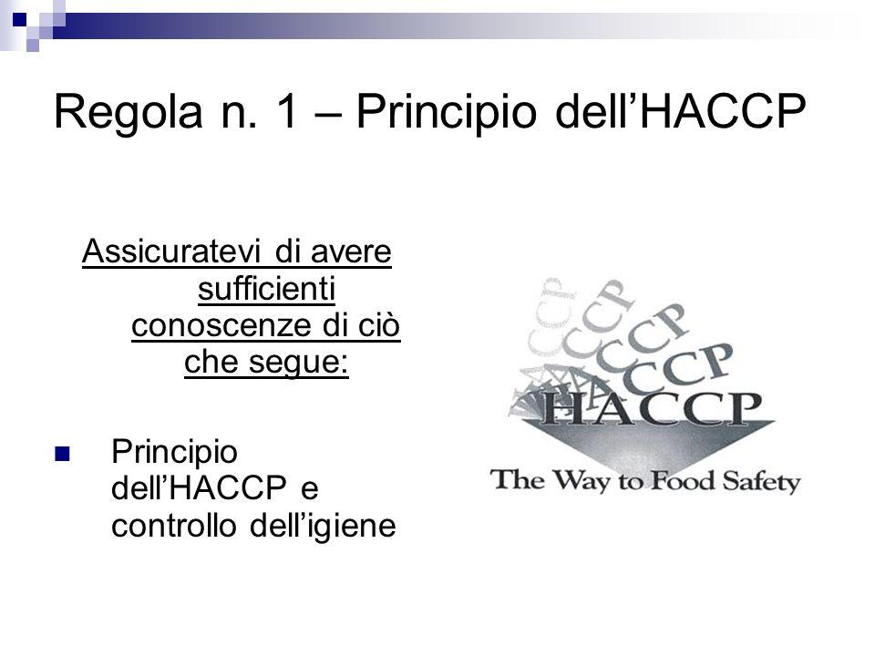 Regola n. 1 – Principio dellHACCP Assicuratevi di avere sufficienti conoscenze di ciò che segue: Principio dellHACCP e controllo delligiene