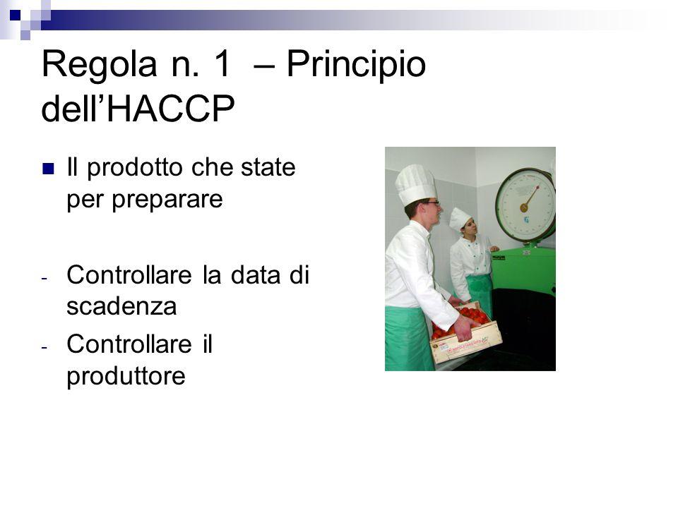 Regola n. 1 – Principio dellHACCP Il prodotto che state per preparare - Controllare la data di scadenza - Controllare il produttore