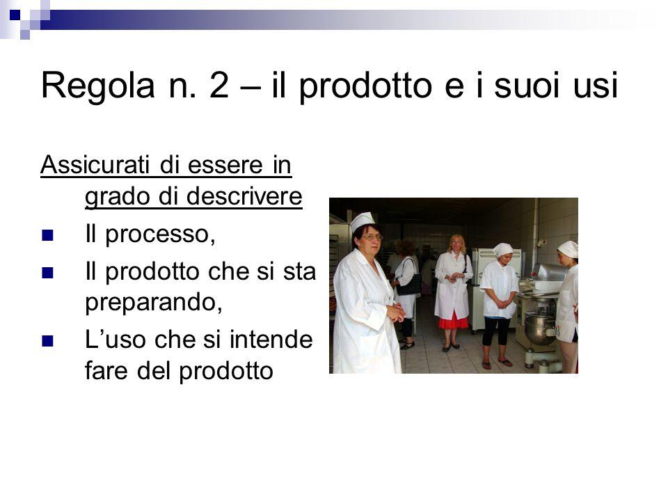 Regola n. 2 – il prodotto e i suoi usi Assicurati di essere in grado di descrivere Il processo, Il prodotto che si sta preparando, Luso che si intende