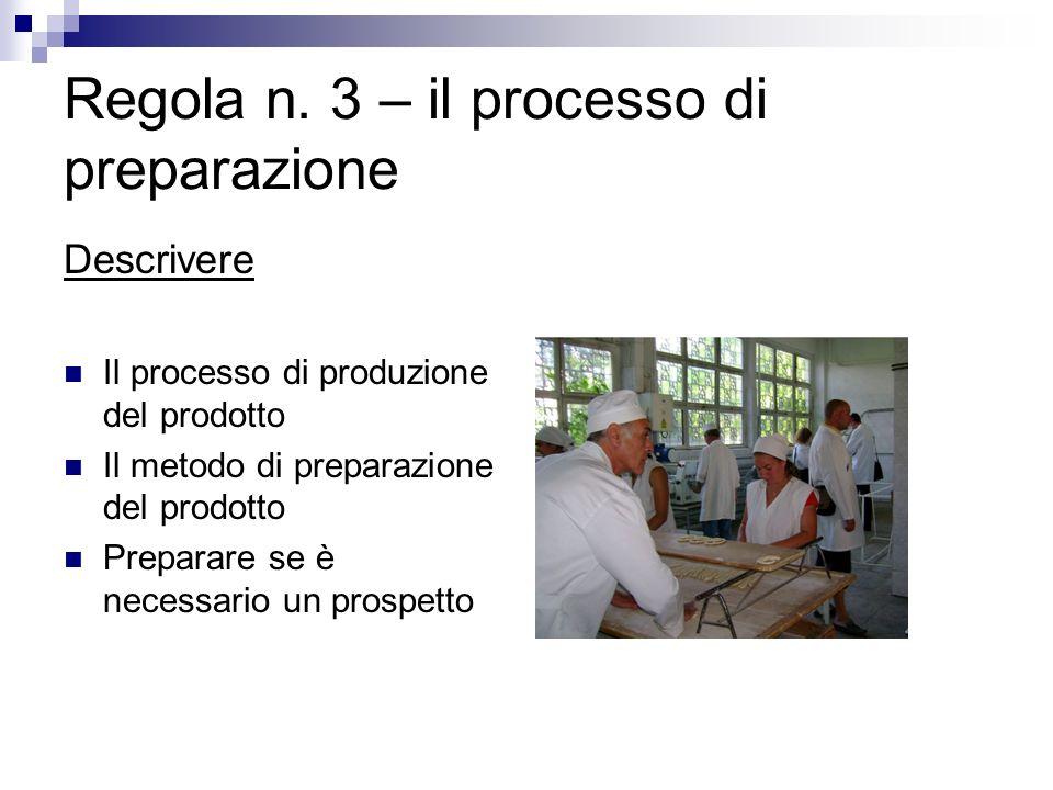 Regola n. 3 – il processo di preparazione Descrivere Il processo di produzione del prodotto Il metodo di preparazione del prodotto Preparare se è nece