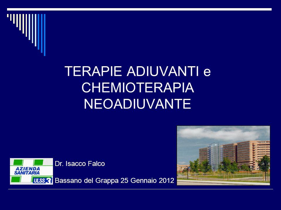 TERAPIE ADIUVANTI e CHEMIOTERAPIA NEOADIUVANTE Dr. Isacco Falco Bassano del Grappa 25 Gennaio 2012