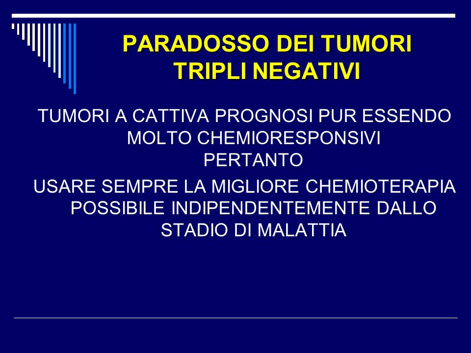 PARADOSSO DEI TUMORI TRIPLI NEGATIVI TUMORI A CATTIVA PROGNOSI PUR ESSENDO MOLTO CHEMIORESPONSIVI PERTANTO USARE SEMPRE LA MIGLIORE CHEMIOTERAPIA POSSIBILE INDIPENDENTEMENTE DALLO STADIO DI MALATTIA