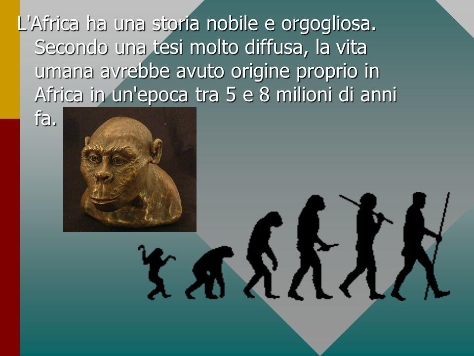 L'Africa ha una storia nobile e orgogliosa. Secondo una tesi molto diffusa, la vita umana avrebbe avuto origine proprio in Africa in un'epoca tra 5 e