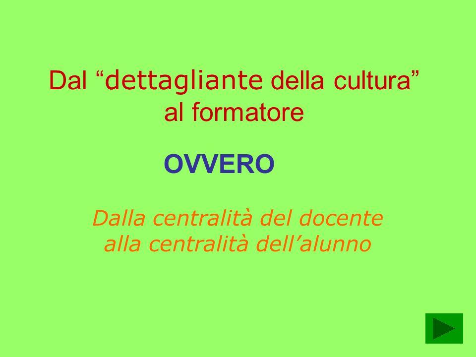 Dal dettagliante della cultura al formatore Dalla centralità del docente alla centralità dellalunno OVVERO