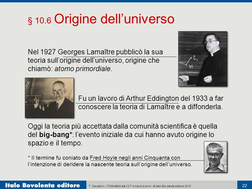 T. Cavattoni - lUniverso età 13,7 miliardi di anni - © Italo Bovolenta editore 2010 22 § 10.6 Origine delluniverso Nel 1927 Georges Lamaître pubblicò