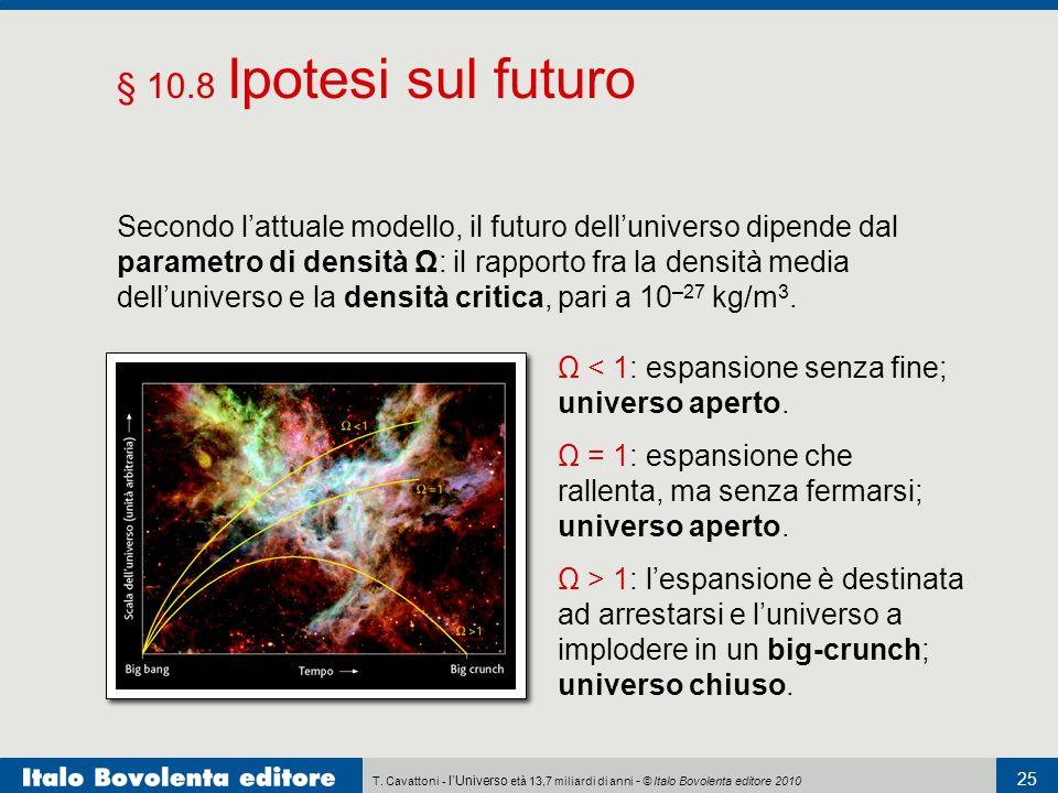 T. Cavattoni - lUniverso età 13,7 miliardi di anni - © Italo Bovolenta editore 2010 25 § 10.8 Ipotesi sul futuro Secondo lattuale modello, il futuro d