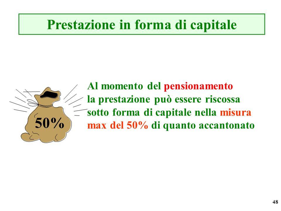 48 Al momento del pensionamento la prestazione può essere riscossa sotto forma di capitale nella misura max del 50% di quanto accantonato Prestazione