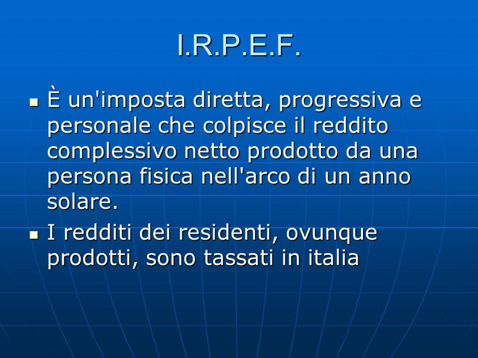 I.R.P.E.F. È un'imposta diretta, progressiva e personale che colpisce il reddito complessivo netto prodotto da una persona fisica nell'arco di un anno